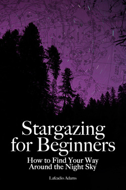 Stargazing for Beginners: How to Find Your Way Around the Night Sky by Lafcadio Adams